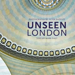 Unseen London by Mark Daly, photography by Peter Dazeley. Published by Frances Lincoln
